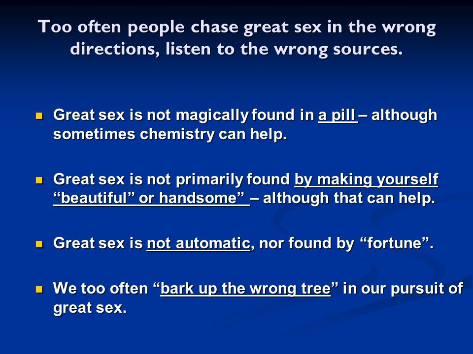 Too often people chase great sex in the wrong directions, listen to the wrong sources.