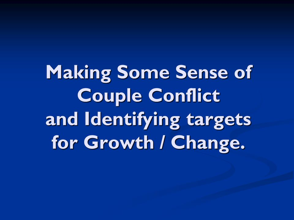 Making Some Sense of Couple Conflict and Identifying targets for Growth / Change.