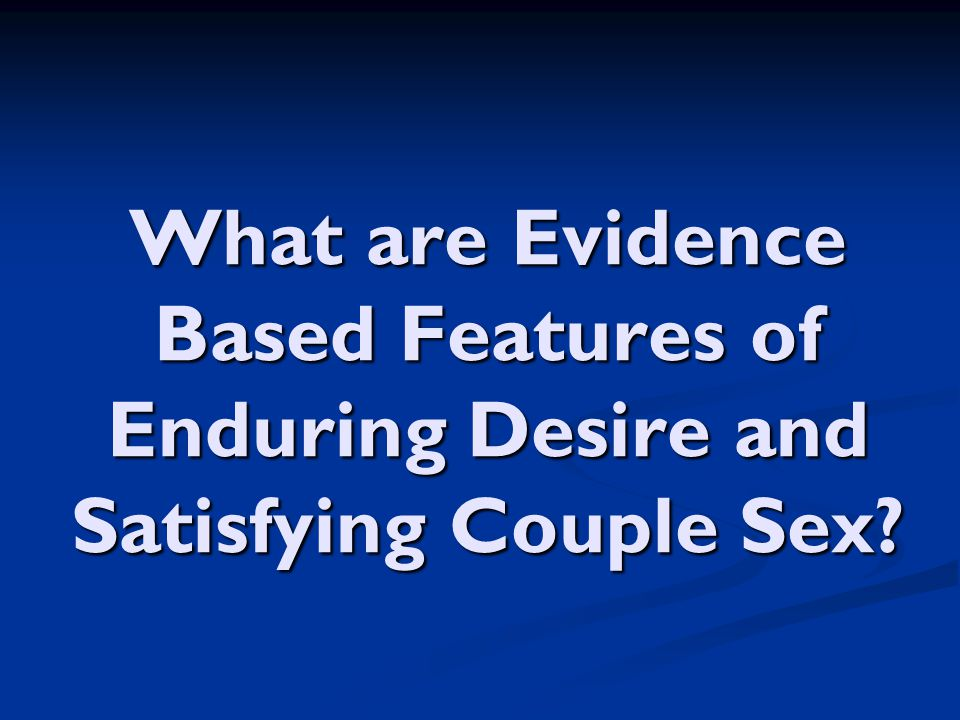 What are Evidence Based Features of Enduring Desire and Satisfying Couple Sex
