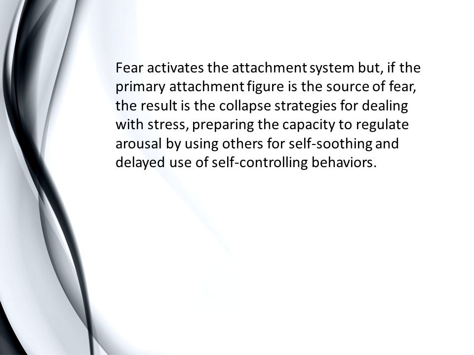 Fear activates the attachment system but, if the primary attachment figure is the source of fear, the result is the collapse strategies for dealing with stress, preparing the capacity to regulate arousal by using others for self-soothing and delayed use of self-controlling behaviors.
