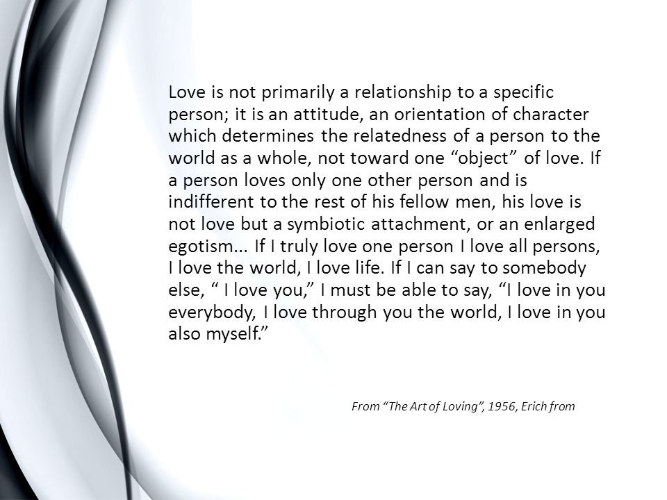 Love is not primarily a relationship to a specific person; it is an attitude, an orientation of character which determines the relatedness of a person to the world as a whole, not toward one object of love. If a person loves only one other person and is indifferent to the rest of his fellow men, his love is not love but a symbiotic attachment, or an enlarged egotism... If I truly love one person I love all persons, I love the world, I love life. If I can say to somebody else, I love you, I must be able to say, I love in you everybody, I love through you the world, I love in you also myself.