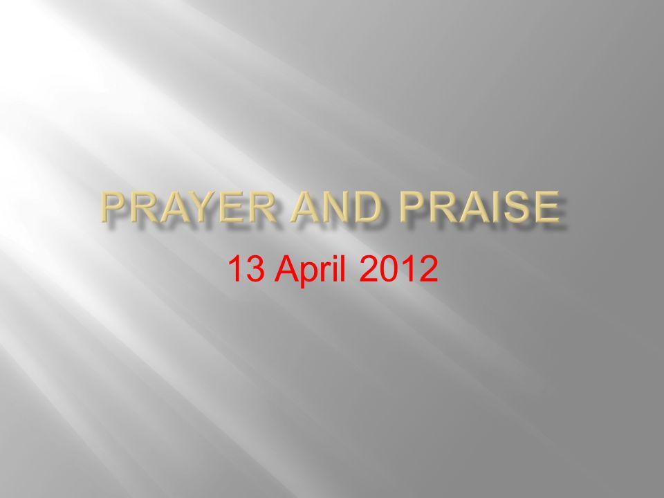 Prayer and Praise 13 April 2012