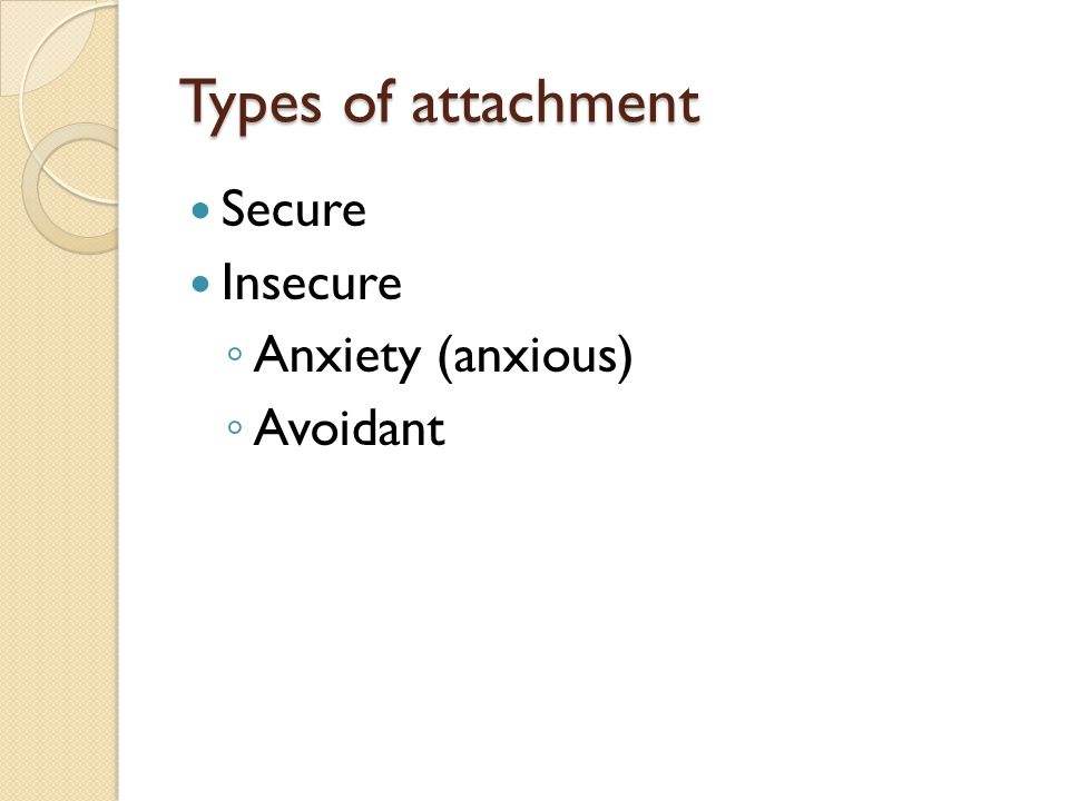 Types of attachment Secure Insecure Anxiety (anxious) Avoidant