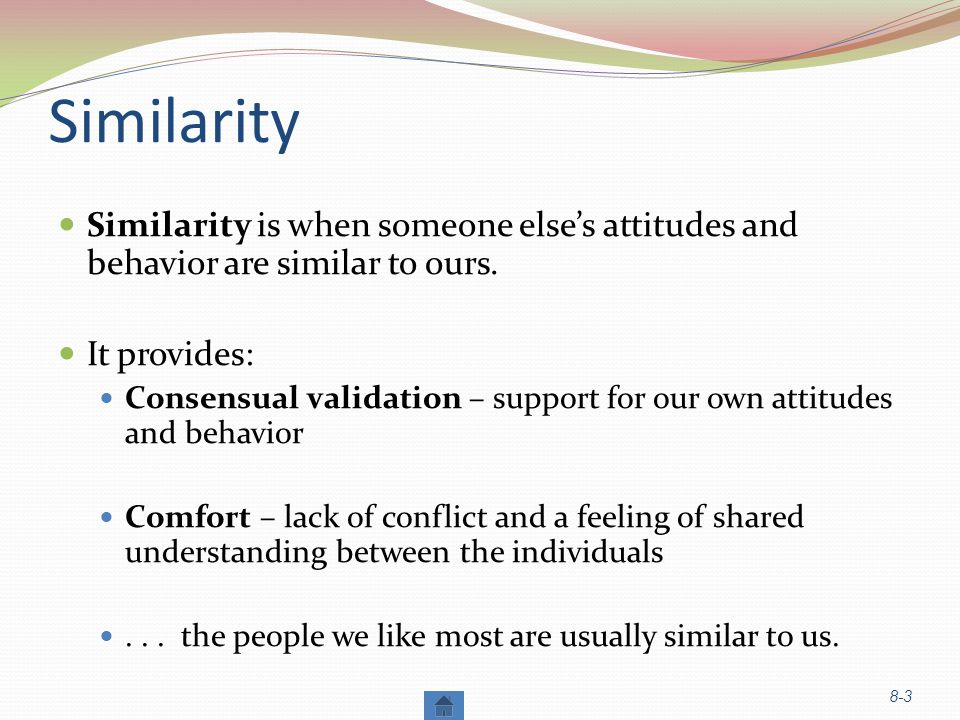 Similarity Similarity is when someone else's attitudes and behavior are similar to ours. It provides: