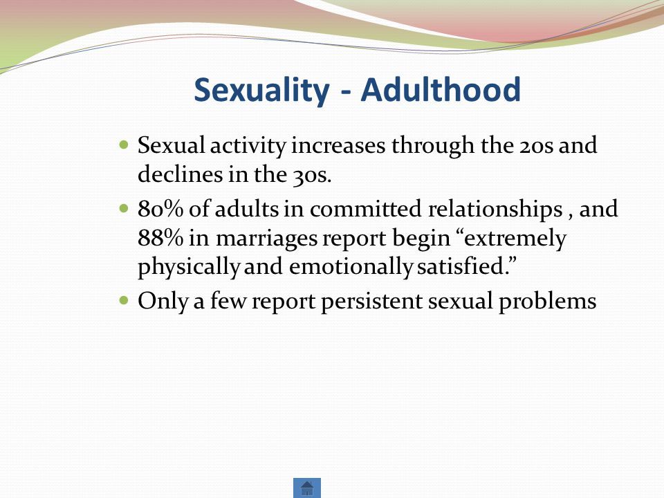 Sexuality - Adulthood Sexual activity increases through the 20s and declines in the 30s.