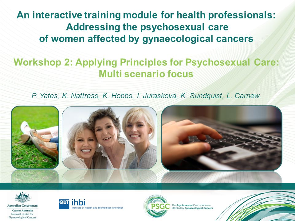 An interactive training module for health professionals: Addressing the psychosexual care of women affected by gynaecological cancers Workshop 2: Applying Principles for Psychosexual Care: Multi scenario focus P. Yates, K. Nattress, K. Hobbs, I. Juraskova, K. Sundquist, L. Carnew.