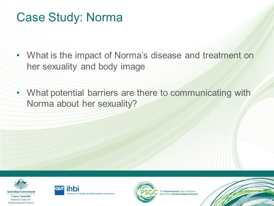 Case Study: Norma What is the impact of Norma's disease and treatment on her sexuality and body image.