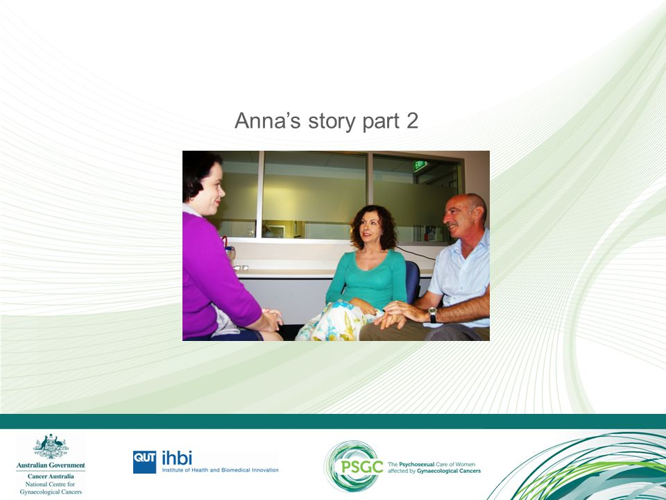 Anna's story part 2 Go to the PSGC resource (www.cancerlearning.gov.au) and play the recommended video segment from the selection of video vignettes.