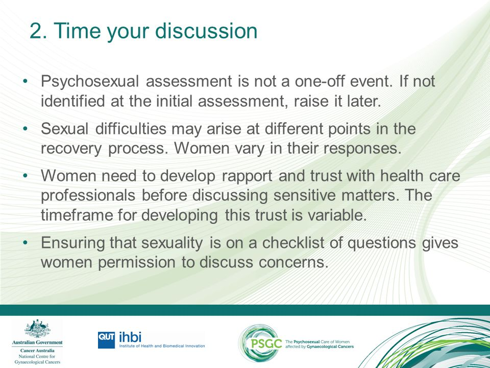 2. Time your discussion Psychosexual assessment is not a one-off event. If not identified at the initial assessment, raise it later.