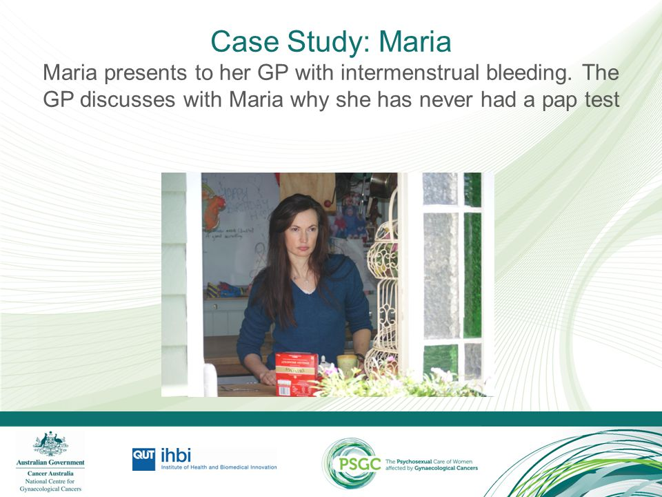 Case Study: Maria Maria presents to her GP with intermenstrual bleeding. The GP discusses with Maria why she has never had a pap test