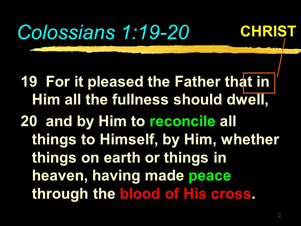 Colossians 1:19-20 CHRIST. 19 For it pleased the Father that in Him all the fullness should dwell,