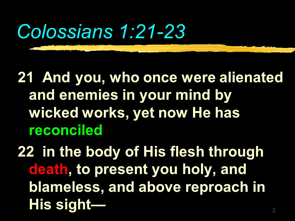 Colossians 1: And you, who once were alienated and enemies in your mind by wicked works, yet now He has reconciled.