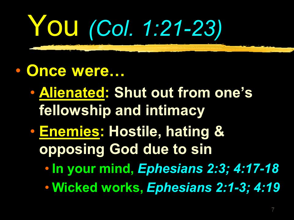 You (Col. 1:21-23) Once were… Alienated: Shut out from one's fellowship and intimacy. Enemies: Hostile, hating & opposing God due to sin.