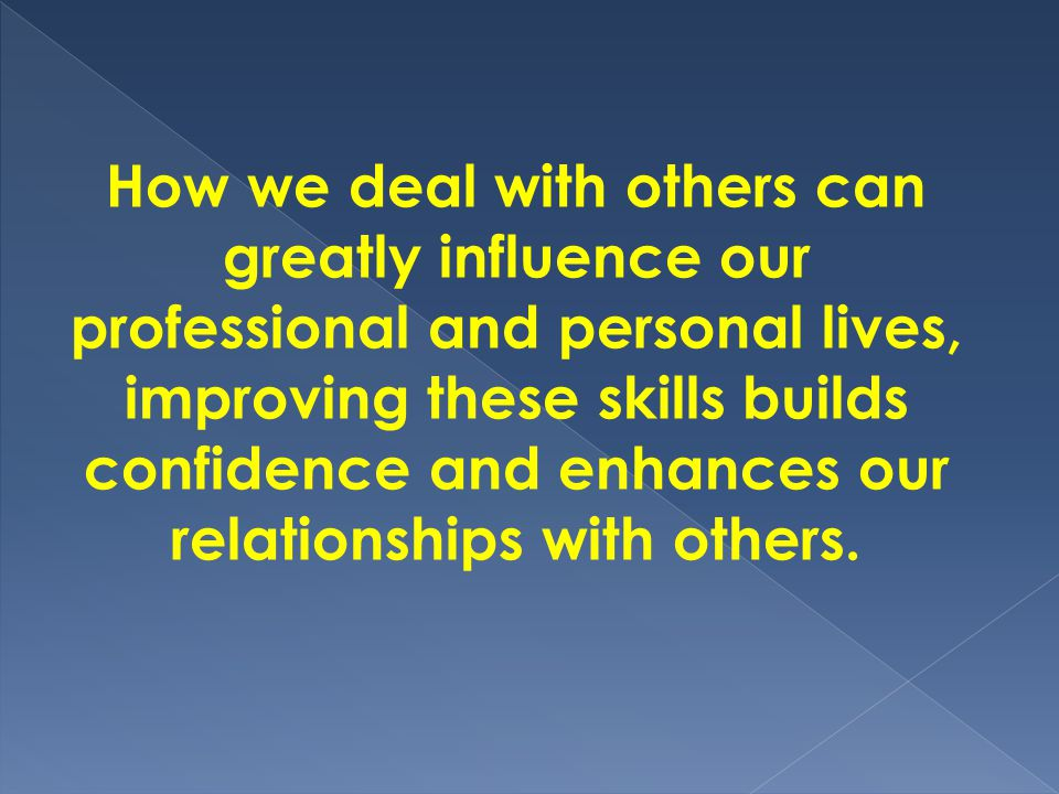 How we deal with others can greatly influence our professional and personal lives, improving these skills builds confidence and enhances our relationships with others.