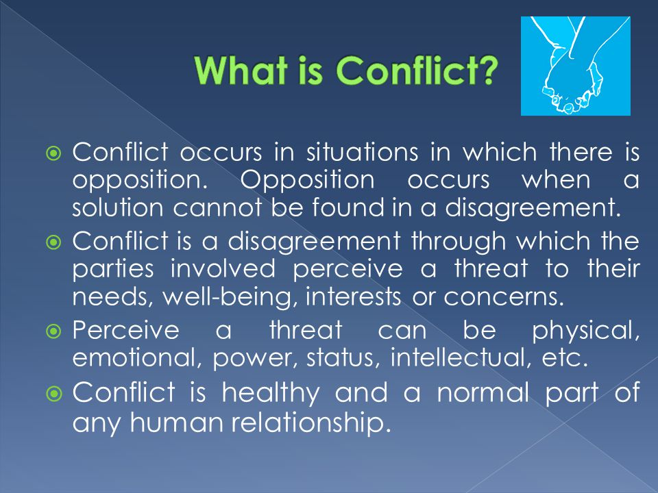 What is Conflict Conflict occurs in situations in which there is opposition. Opposition occurs when a solution cannot be found in a disagreement.