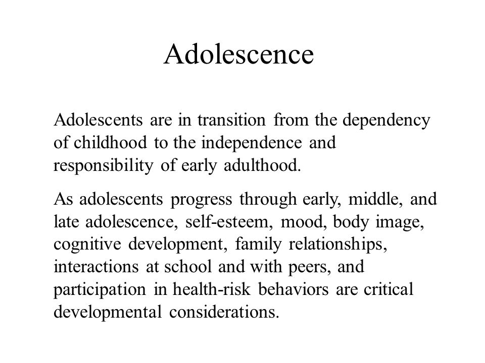 Adolescence Adolescents are in transition from the dependency of childhood to the independence and responsibility of early adulthood.