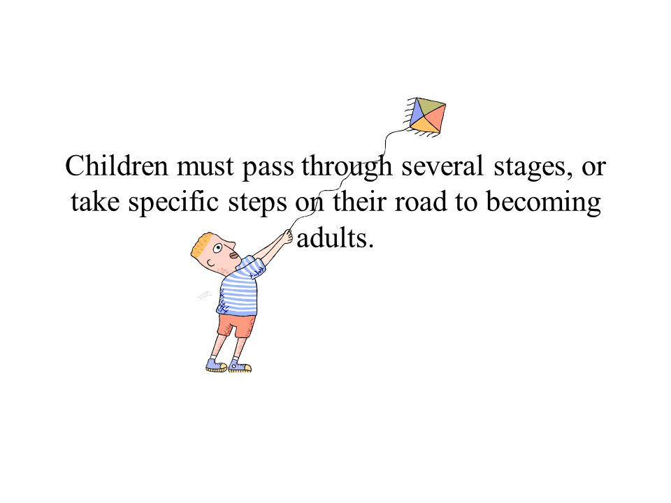 Children must pass through several stages, or take specific steps on their road to becoming adults.