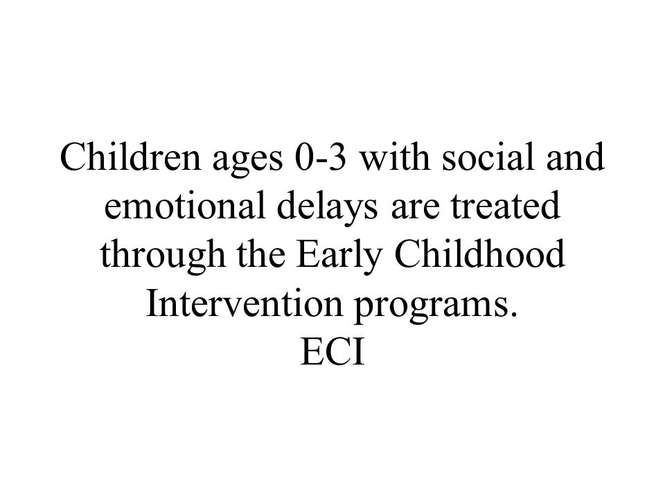 Children ages 0-3 with social and emotional delays are treated through the Early Childhood Intervention programs.