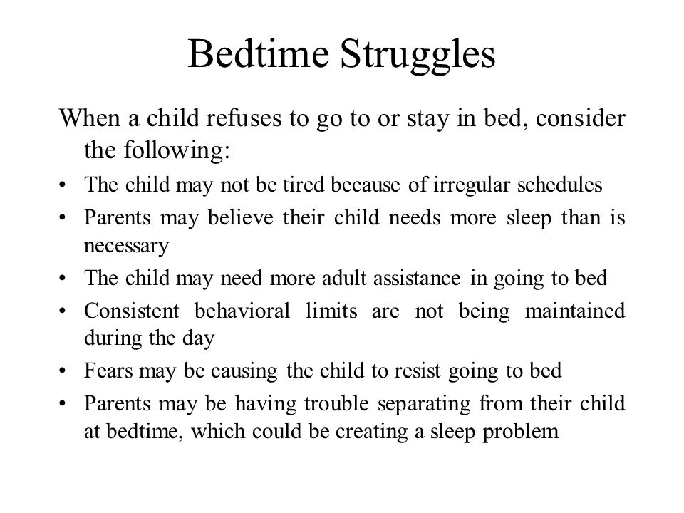Bedtime Struggles When a child refuses to go to or stay in bed, consider the following: The child may not be tired because of irregular schedules.