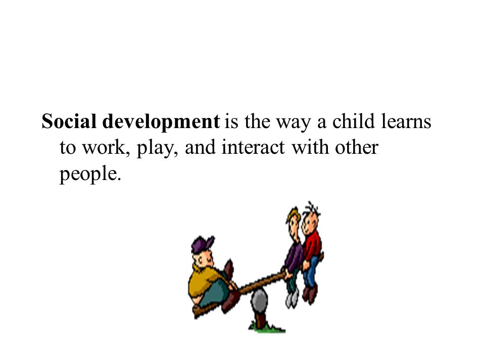 Social development is the way a child learns to work, play, and interact with other people.