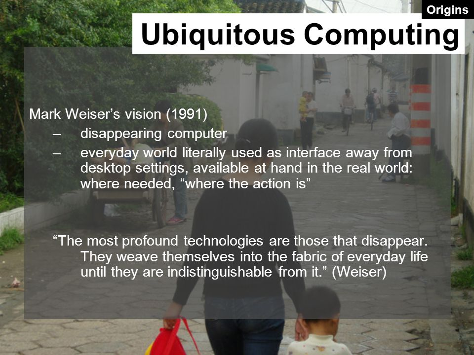 Ubiquitous Computing Mark Weiser's vision (1991) disappearing computer