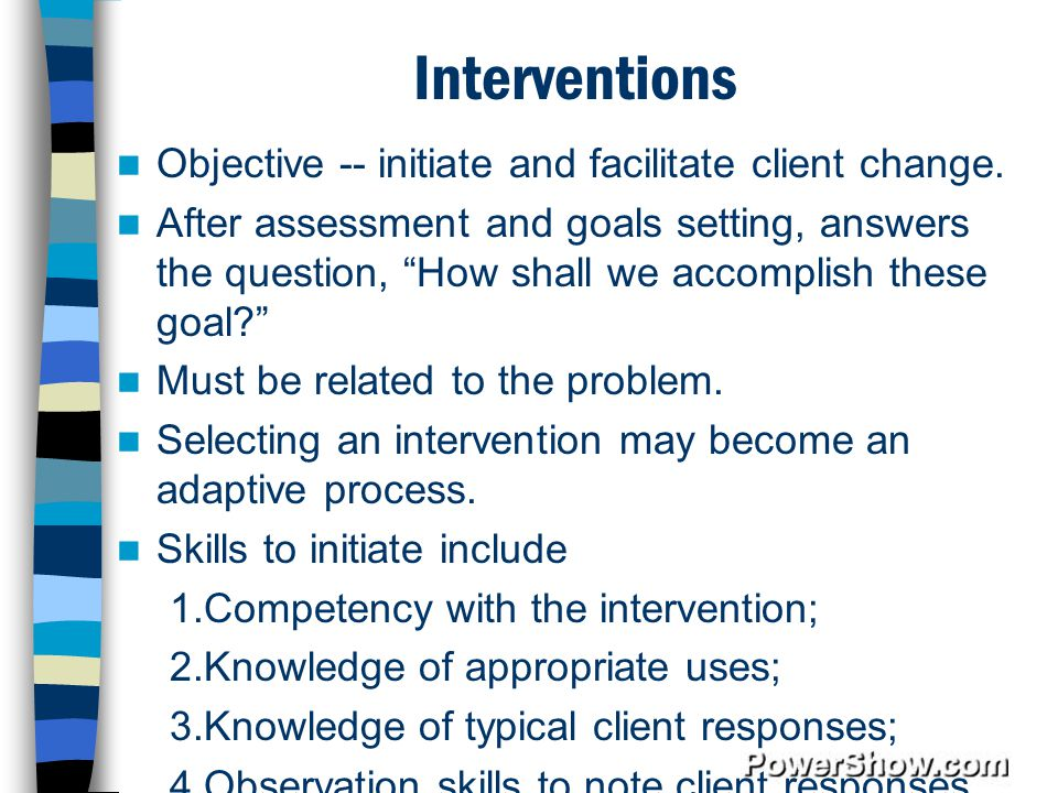 Interventions Objective -- initiate and facilitate client change.