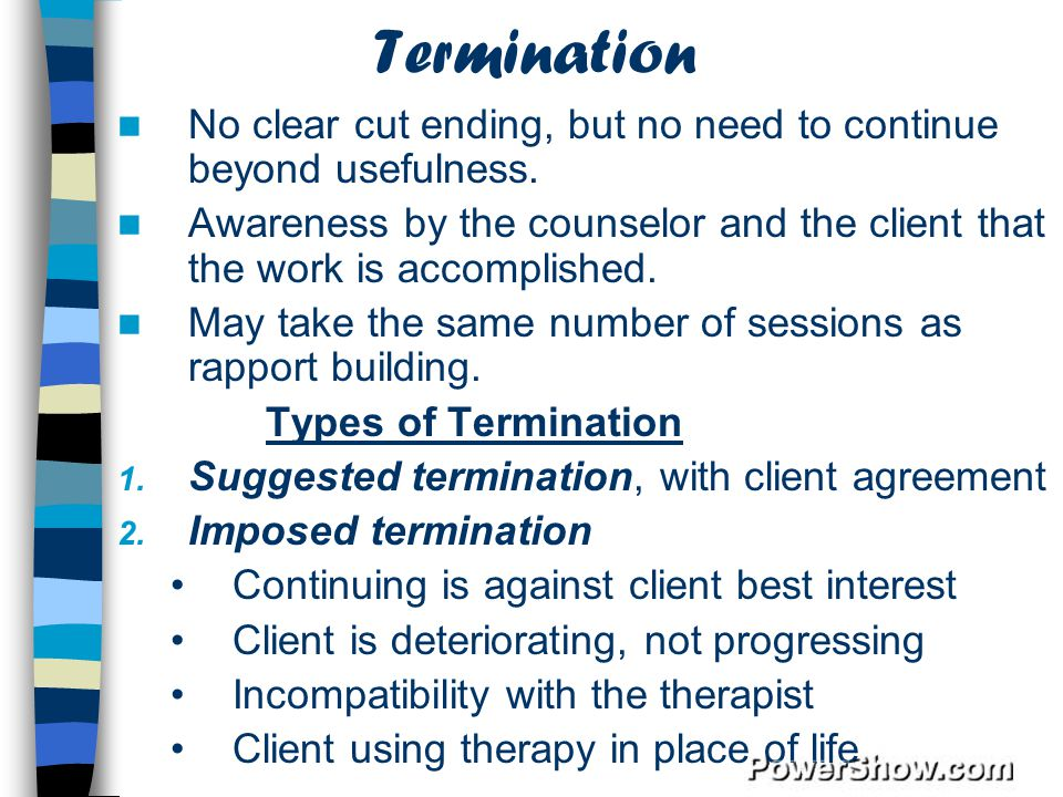 Termination No clear cut ending, but no need to continue beyond usefulness. Awareness by the counselor and the client that the work is accomplished.