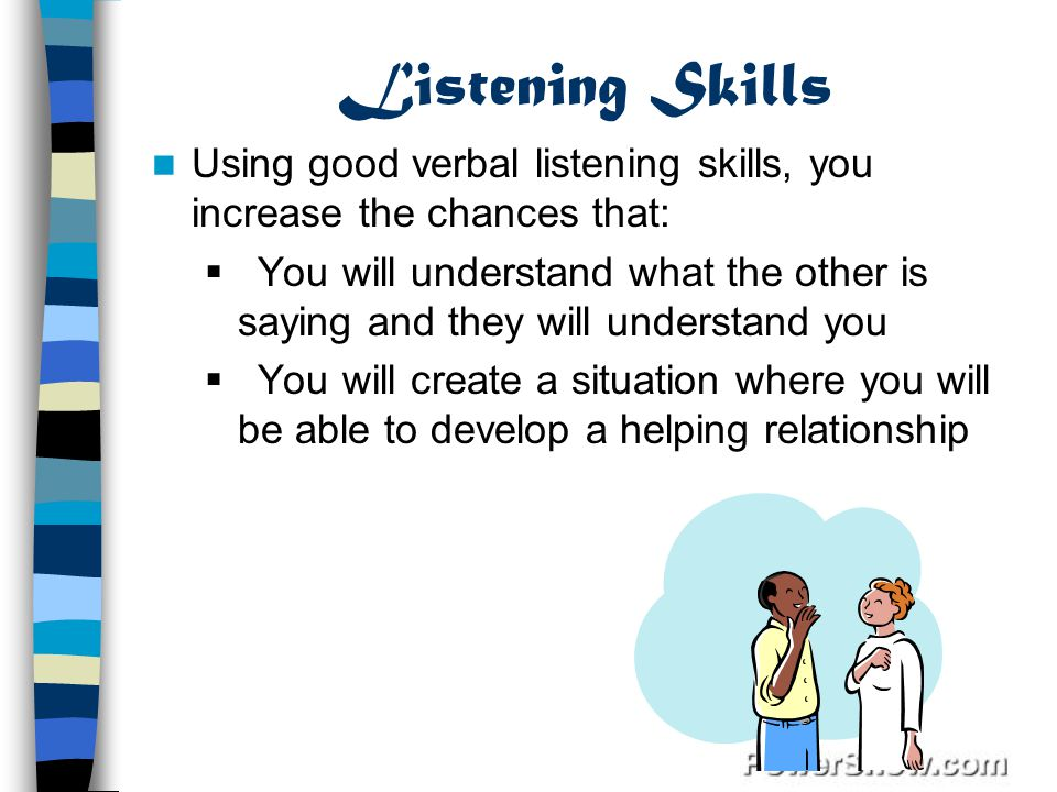 Listening Skills Using good verbal listening skills, you increase the chances that: