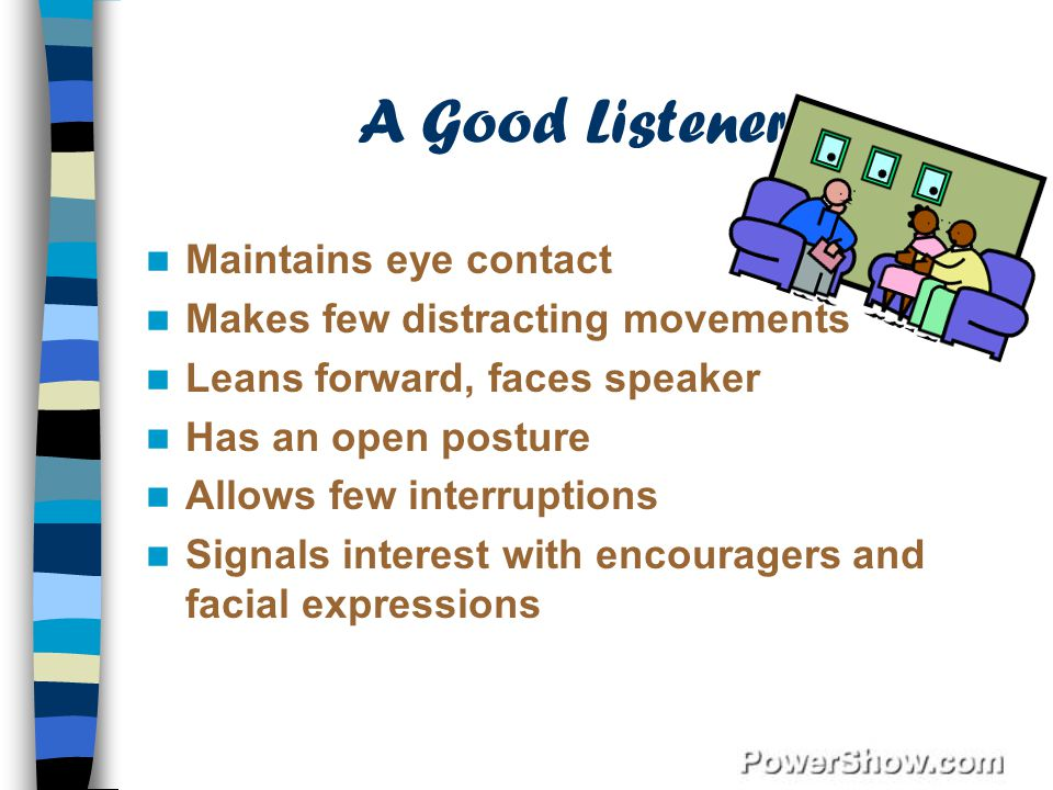 A Good Listener Maintains eye contact Makes few distracting movements