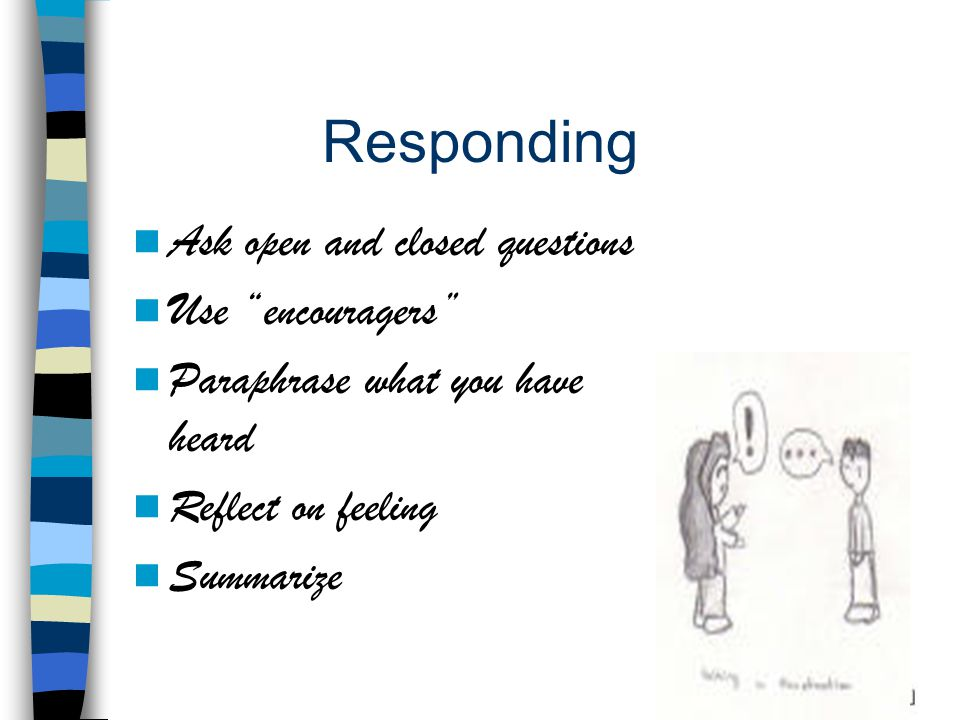 Responding Ask open and closed questions Use encouragers