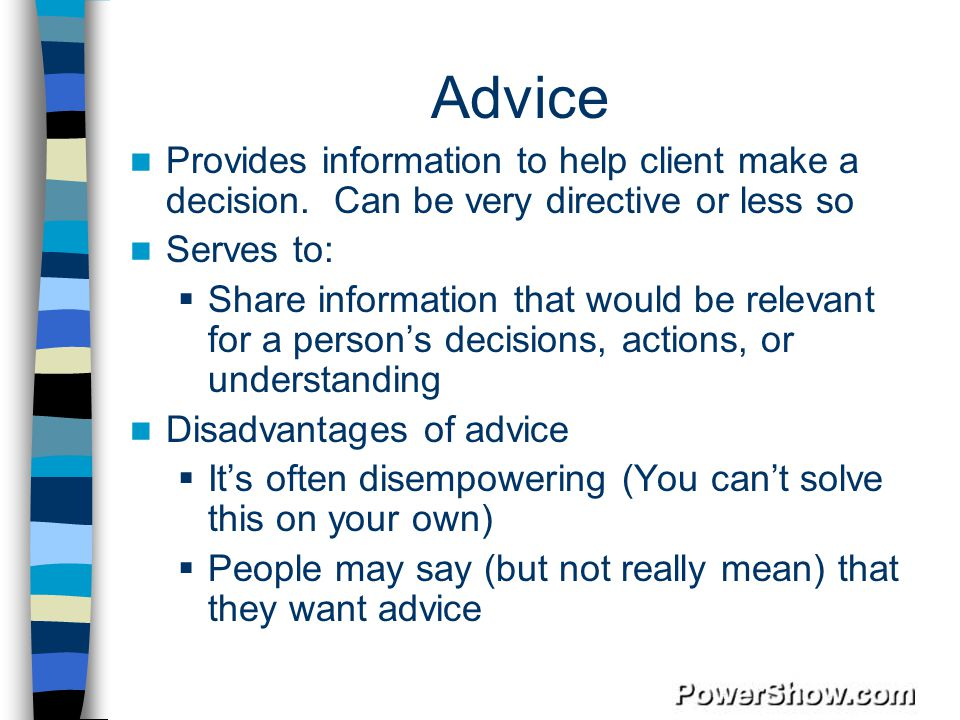 Advice Provides information to help client make a decision. Can be very directive or less so. Serves to: