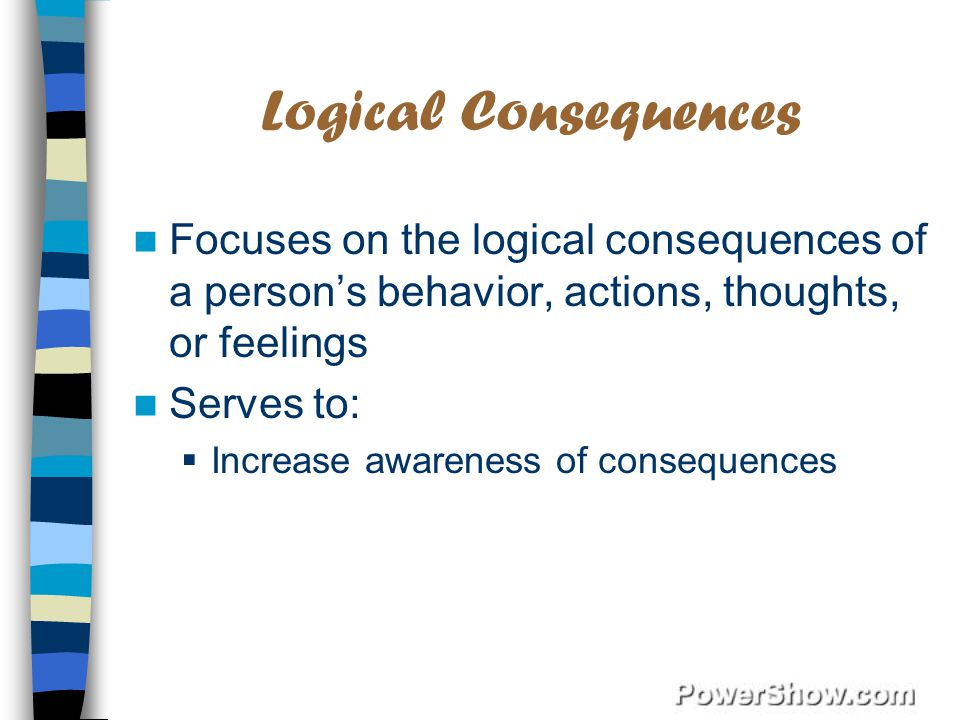 Logical Consequences Focuses on the logical consequences of a person's behavior, actions, thoughts, or feelings.