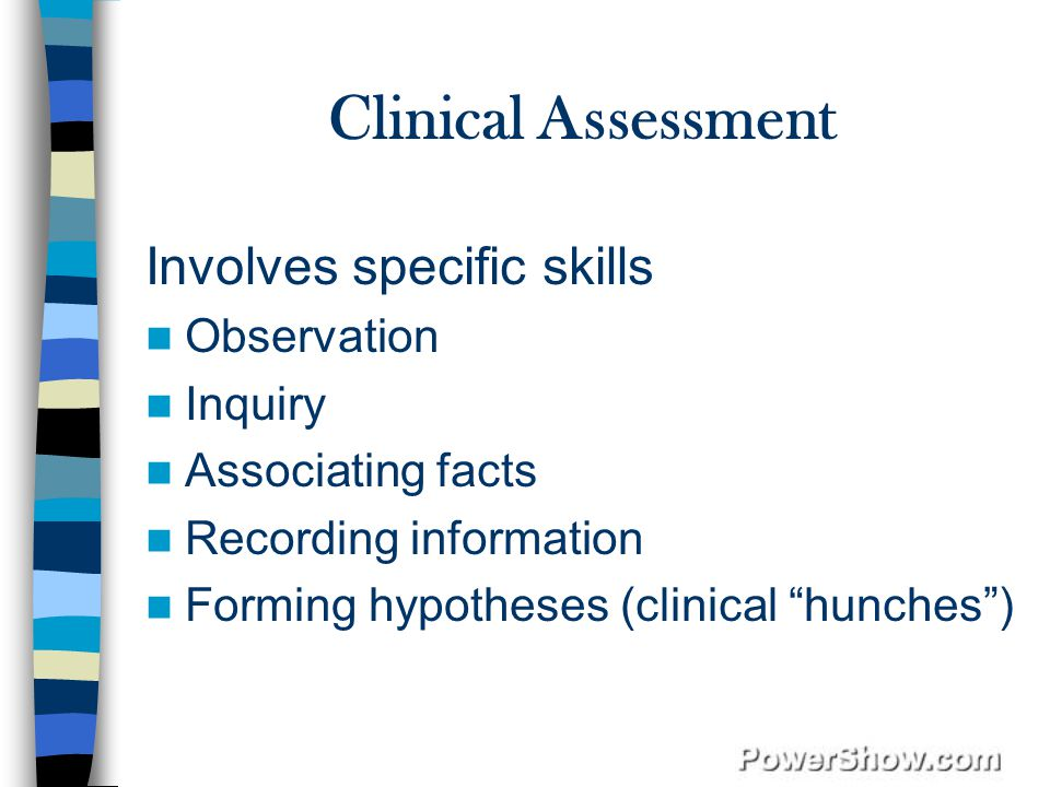 Clinical Assessment Involves specific skills Observation Inquiry