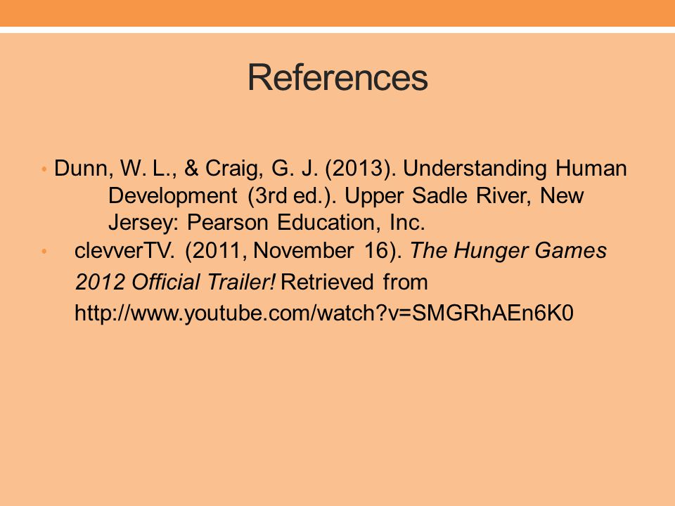 References Dunn, W. L., & Craig, G. J. (2013). Understanding Human Development (3rd ed.). Upper Sadle River, New Jersey: Pearson Education, Inc.