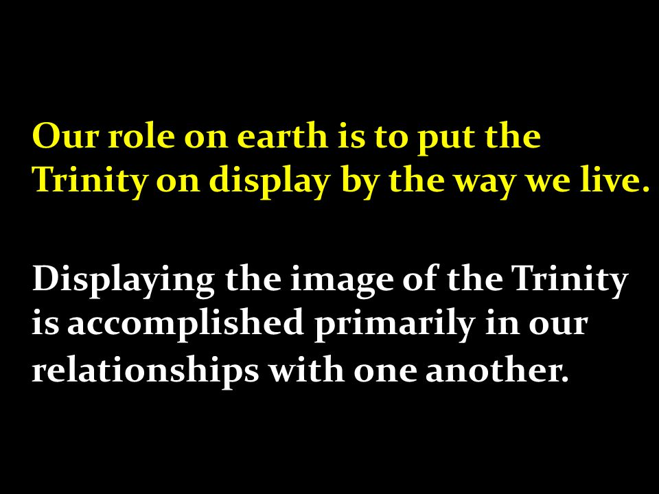 Reality: -The three people of the Trinity have lived in perfect relationship; perfect love and unity for all eternity. -We are made in the image of the Trinity Result: -We are intensely relational by design.