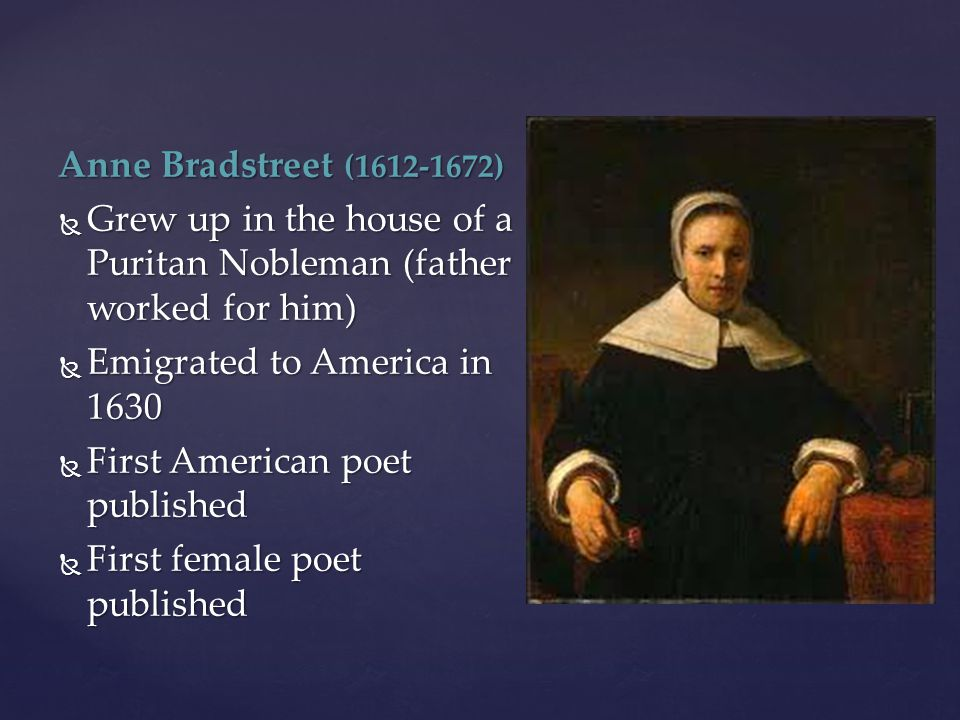 Anne Bradstreet (1612-1672) Grew up in the house of a Puritan Nobleman (father worked for him) Emigrated to America in 1630.