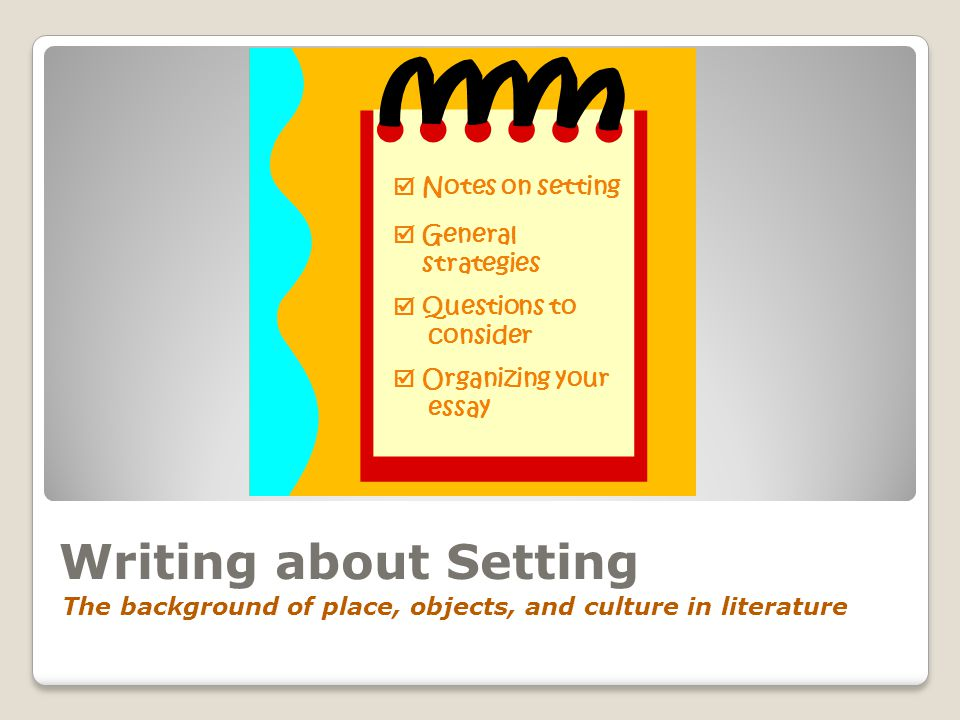 Writing about Setting  Notes on setting  General strategies