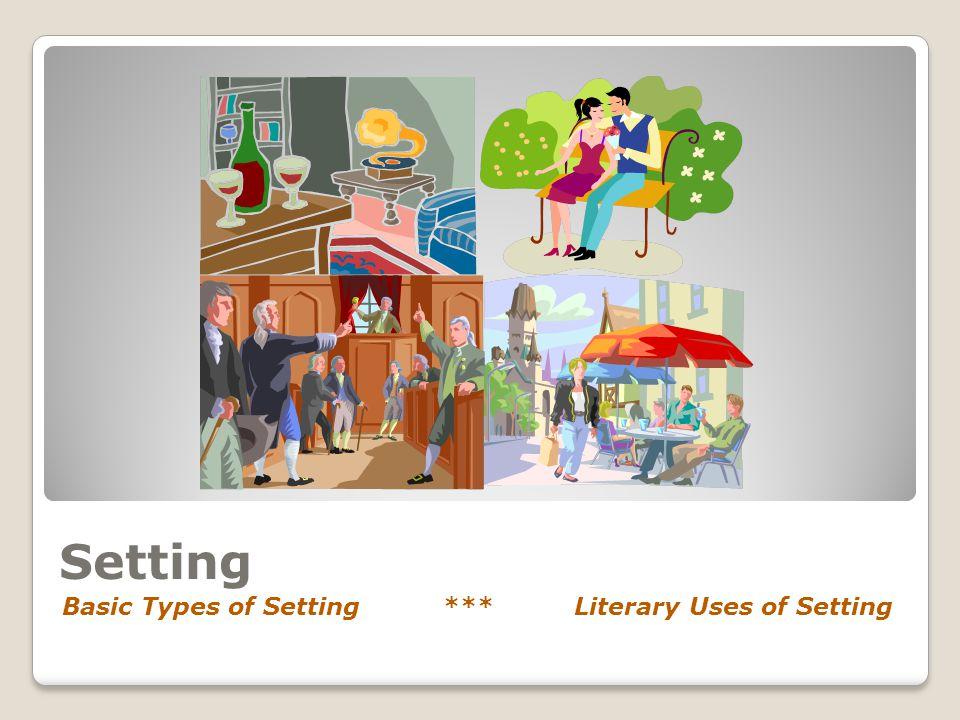 Setting Basic Types of Setting *** Literary Uses of Setting