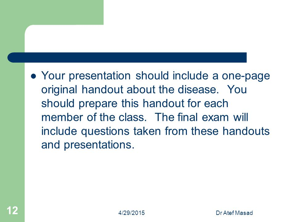 Your presentation should include a one-page original handout about the disease. You should prepare this handout for each member of the class. The final exam will include questions taken from these handouts and presentations.