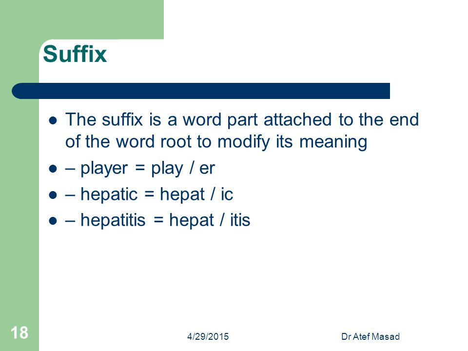 Suffix The suffix is a word part attached to the end of the word root to modify its meaning. – player = play / er.