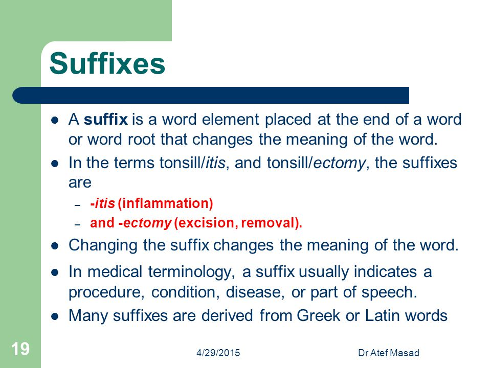 Suffixes A suffix is a word element placed at the end of a word or word root that changes the meaning of the word.