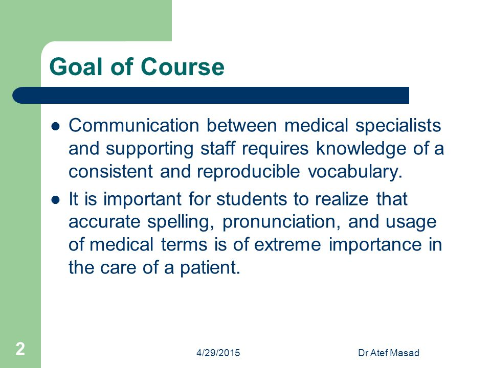 Goal of Course Communication between medical specialists and supporting staff requires knowledge of a consistent and reproducible vocabulary.