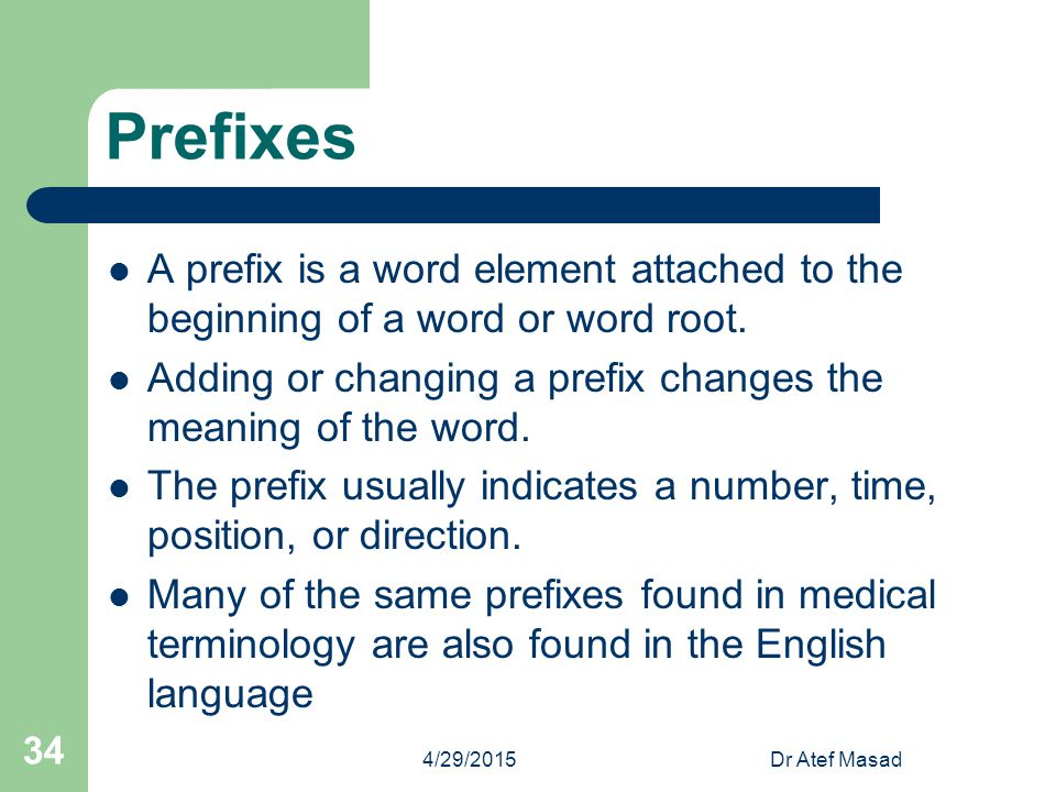 Prefixes A prefix is a word element attached to the beginning of a word or word root. Adding or changing a prefix changes the meaning of the word.