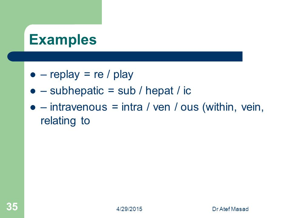 Examples – replay = re / play – subhepatic = sub / hepat / ic