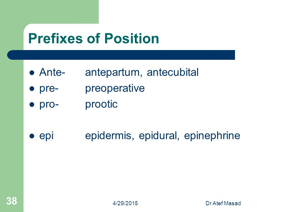 Prefixes of Position Ante- antepartum, antecubital pre- preoperative
