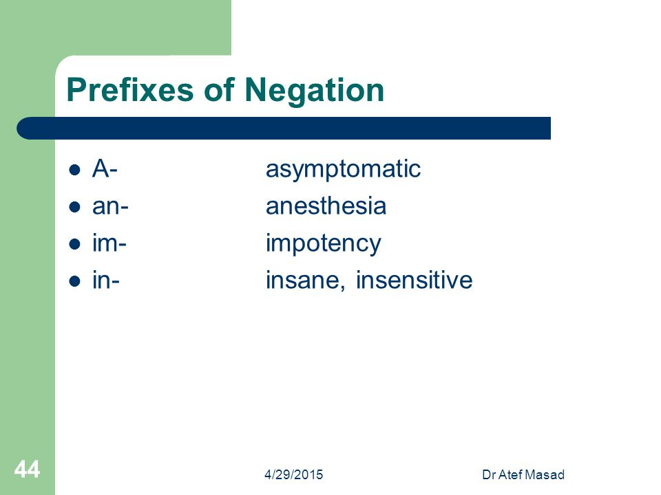 Prefixes of Negation A- asymptomatic an- anesthesia im- impotency