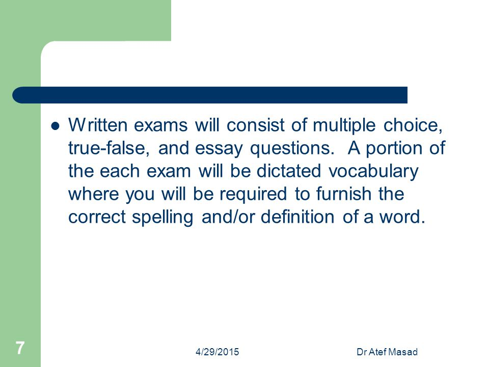 Written exams will consist of multiple choice, true-false, and essay questions. A portion of the each exam will be dictated vocabulary where you will be required to furnish the correct spelling and/or definition of a word.