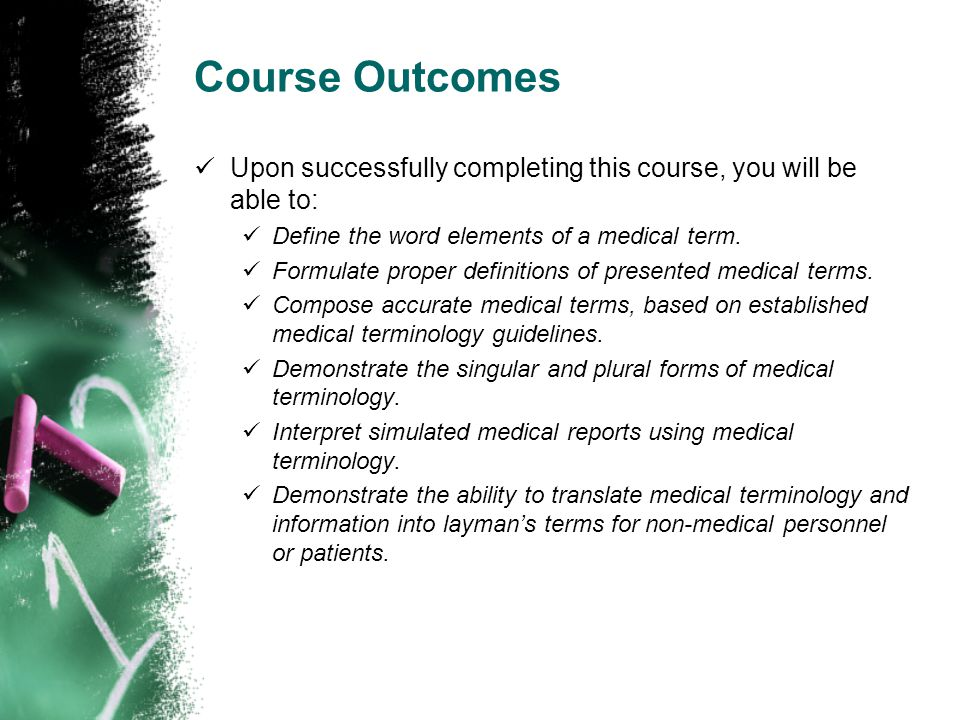 Course Outcomes Upon successfully completing this course, you will be able to: Define the word elements of a medical term.