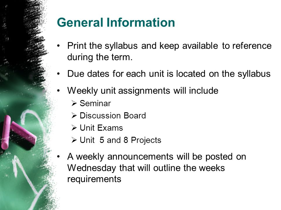 General Information Print the syllabus and keep available to reference during the term. Due dates for each unit is located on the syllabus.