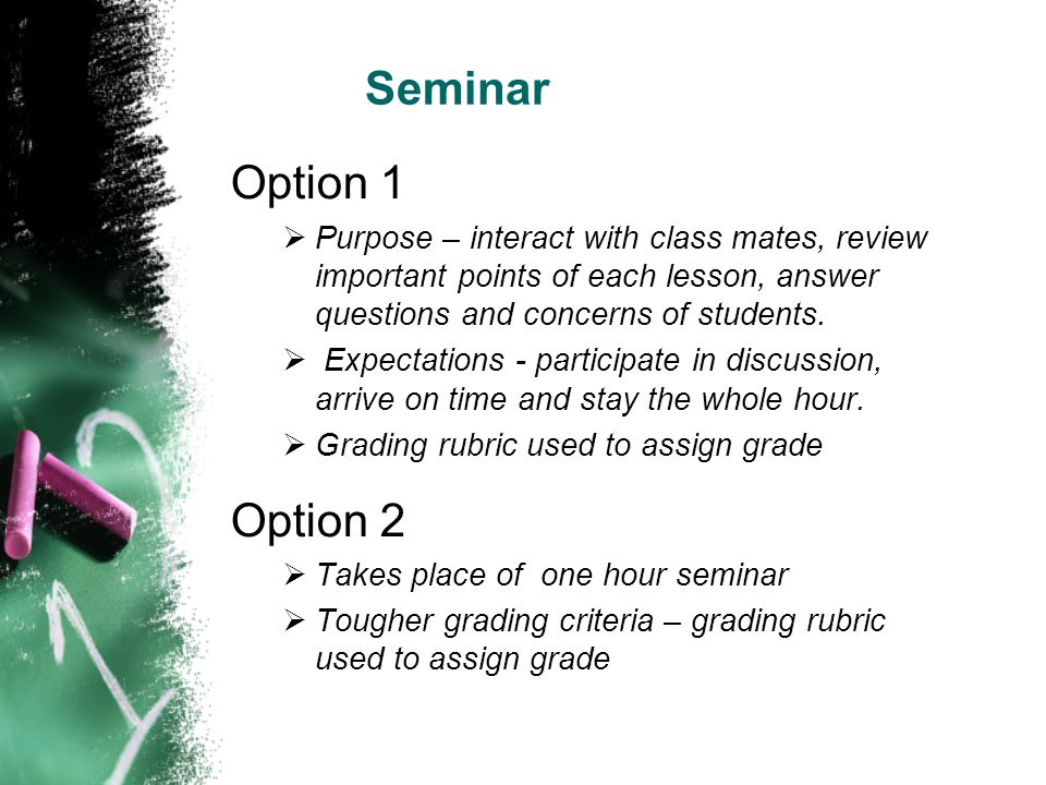 Seminar Option 1. Purpose – interact with class mates, review important points of each lesson, answer questions and concerns of students.